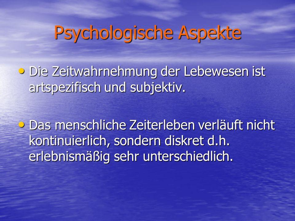 Psychologische Aspekte Die Zeitwahrnehmung der Lebewesen ist artspezifisch und subjektiv. Das menschliche Zeiterleben verläuft nicht kontinuierlich, s