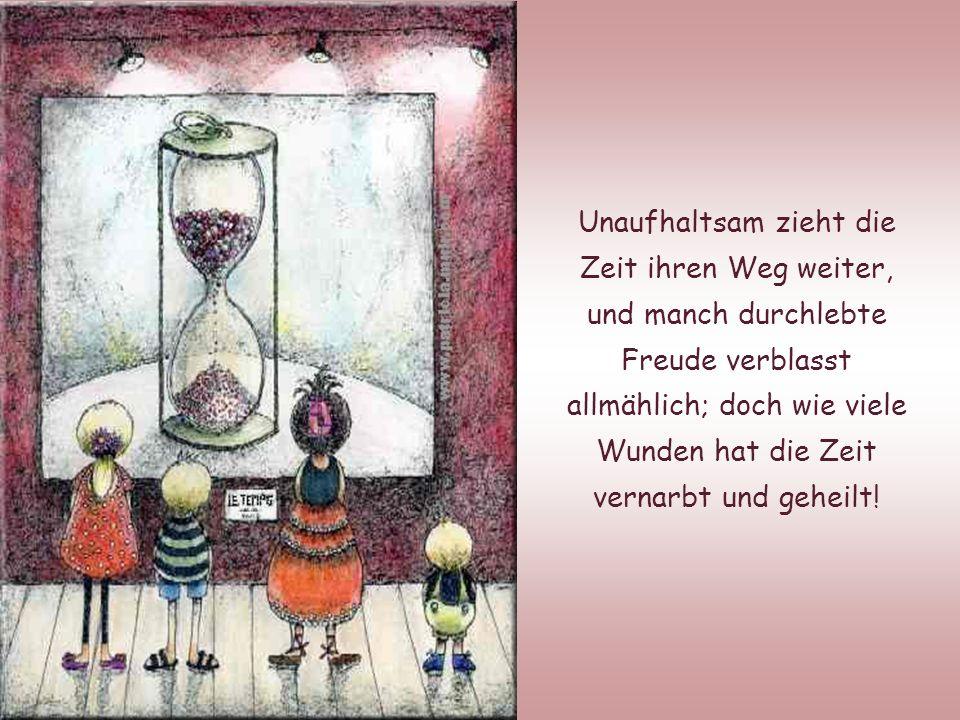 Wie oft möchten wir die Zeit anhalten, um glückliche Stunden länger zu genießen; vergessen wir jedoch nicht, welch heilende Wirkung die dahin eilende Zeit besitzt!