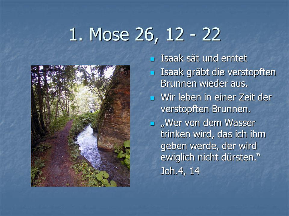 1. Mose 26, 12 - 22 Isaak sät und erntet Isaak sät und erntet Isaak gräbt die verstopften Brunnen wieder aus. Isaak gräbt die verstopften Brunnen wied