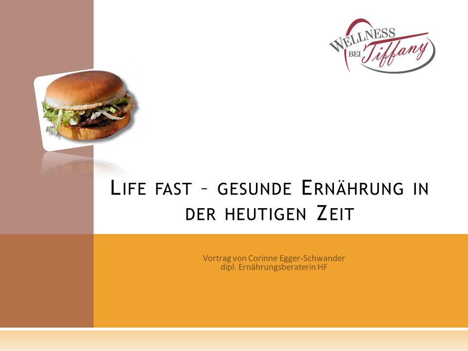 Vortrag von Corinne Egger-Schwander dipl. Ernährungsberaterin HF L IFE FAST – GESUNDE E RNÄHRUNG IN DER HEUTIGEN Z EIT