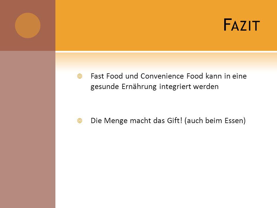 F AZIT Fast Food und Convenience Food kann in eine gesunde Ernährung integriert werden Die Menge macht das Gift! (auch beim Essen)