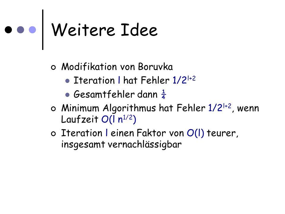 Weitere Idee Modifikation von Boruvka Iteration l hat Fehler 1/2 l+2 Gesamtfehler dann ¼ Minimum Algorithmus hat Fehler 1/2 l+2, wenn Laufzeit O(l n 1/2 ) Iteration l einen Faktor von O(l) teurer, insgesamt vernachlässigbar