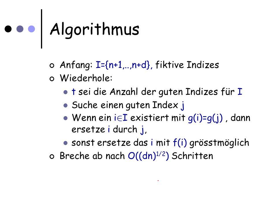Algorithmus Anfang: I={n+1,..,n+d}, fiktive Indizes Wiederhole: t sei die Anzahl der guten Indizes für I Suche einen guten Index j Wenn ein i 2 I existiert mit g(i)=g(j), dann ersetze i durch j, sonst ersetze das i mit f(i) grösstmöglich Breche ab nach O((dn) 1/2 ) Schritten