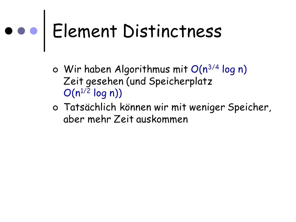 Time-Space Tradeoff Speicherplatz für S Indizes sei erlaubt Problem: Gegeben Menge T von n Zahlen aus [1...10n] Sind die n Zahlen paarweise verschieden.