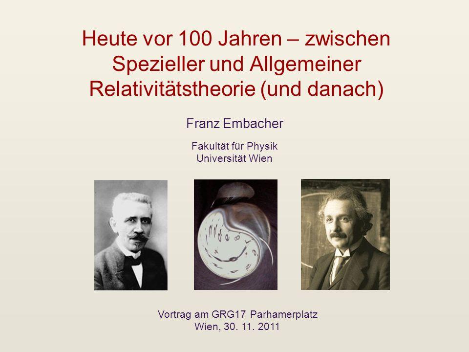 Heute vor 100 Jahren – zwischen Spezieller und Allgemeiner Relativitätstheorie (und danach) Franz Embacher Vortrag am GRG17 Parhamerplatz Wien, 30. 11