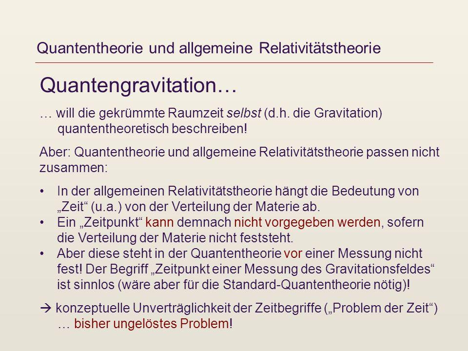 Quantentheorie und allgemeine Relativitätstheorie Quantengravitation… … will die gekrümmte Raumzeit selbst (d.h. die Gravitation) quantentheoretisch b