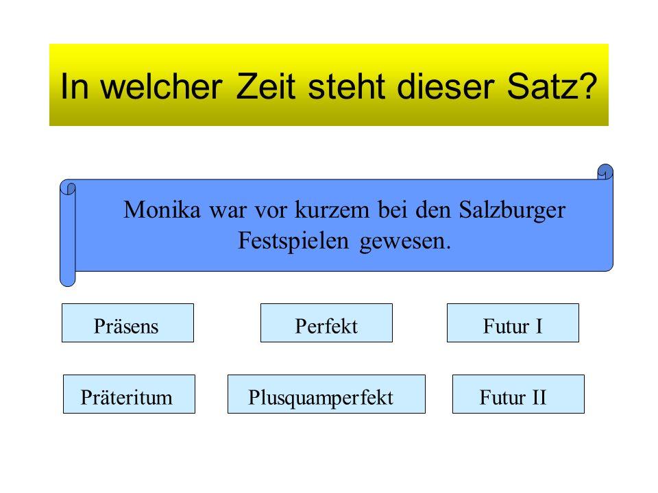In welcher Zeit steht dieser Satz? Monika war vor kurzem bei den Salzburger Festspielen gewesen. Präsens Präteritum Perfekt Plusquamperfekt Futur I Fu