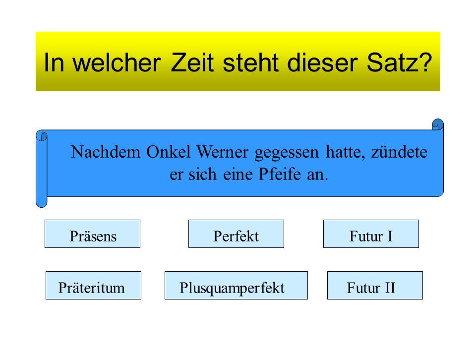 Nachdem Onkel Werner gegessen hatte, zündete er sich eine Pfeife an. Präsens Präteritum Perfekt Plusquamperfekt Futur I Futur II
