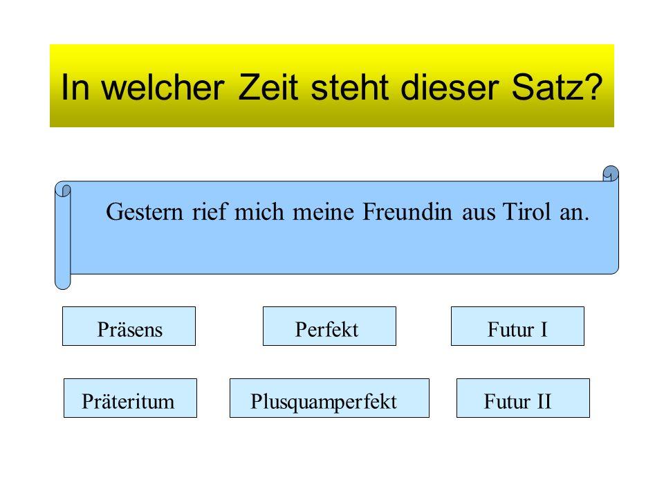 In welcher Zeit steht dieser Satz? Gestern rief mich meine Freundin aus Tirol an. Präsens Präteritum Perfekt Plusquamperfekt Futur I Futur II