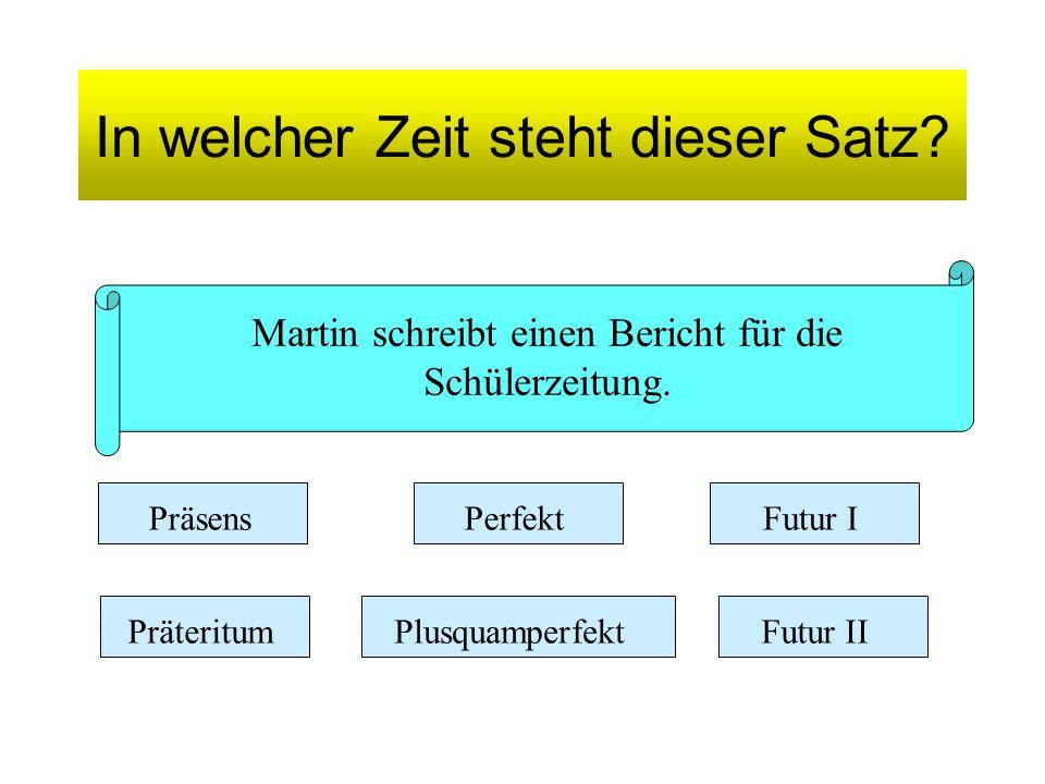 In welcher Zeit steht dieser Satz? Martin schreibt einen Bericht für die Schülerzeitung. Präsens Präteritum Perfekt Plusquamperfekt Futur I Futur II