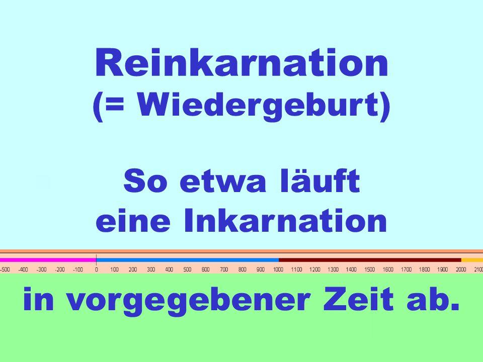 Reinkarnation (= Wiedergeburt) So etwa läuft eine Inkarnation in vorgegebener Zeit ab.