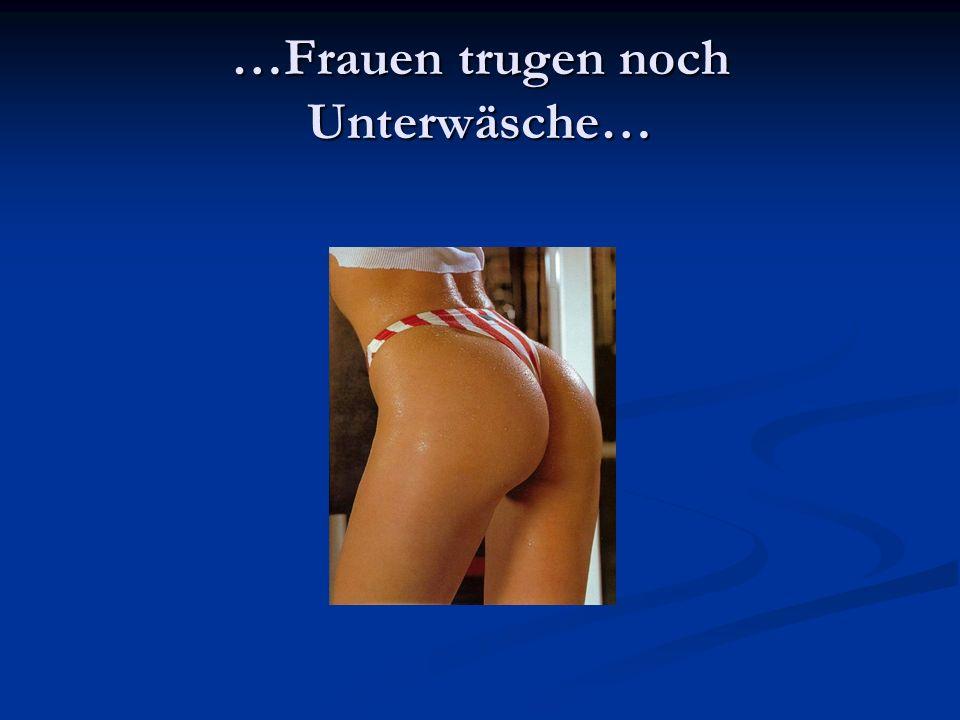 …Frauen trugen noch Unterwäsche…
