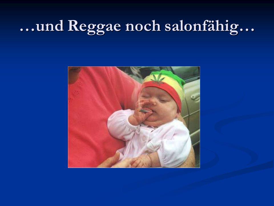 …und Reggae noch salonfähig…