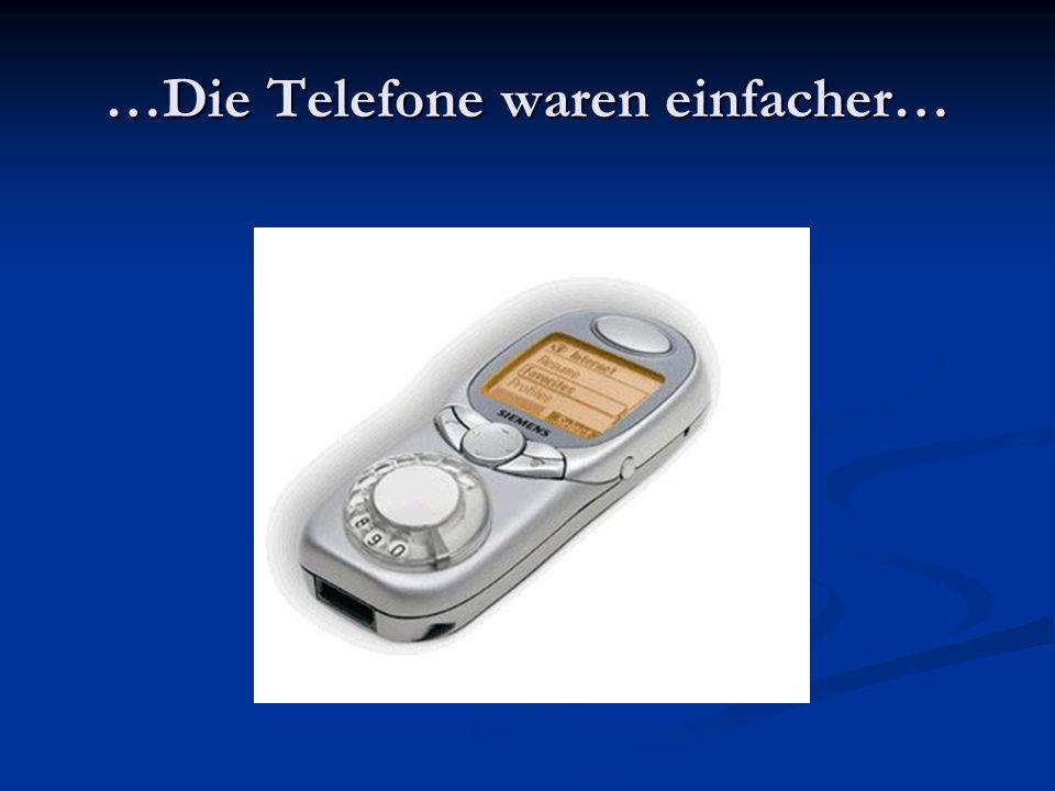 …Die Telefone waren einfacher…