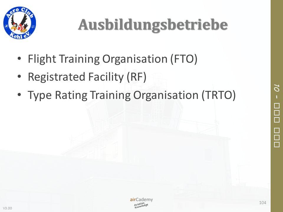 V3.00 10 – Air Law Ausbildungsbetriebe Flight Training Organisation (FTO) Registrated Facility (RF) Type Rating Training Organisation (TRTO) 104