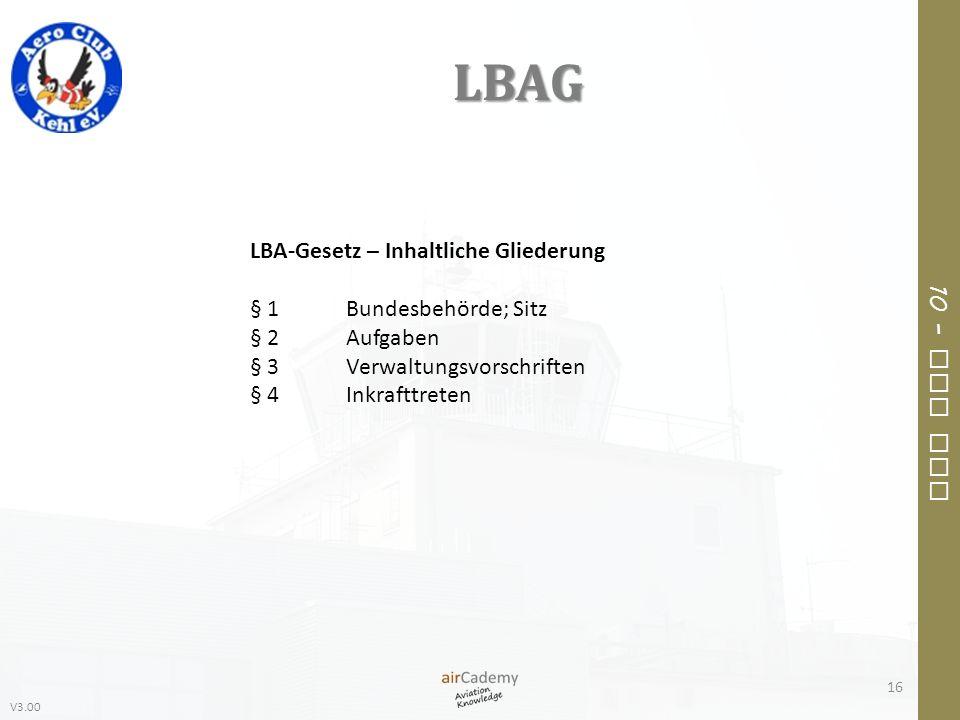 V3.00 10 – Air Law LBAG 16 LBA-Gesetz – Inhaltliche Gliederung § 1Bundesbehörde; Sitz § 2Aufgaben § 3Verwaltungsvorschriften § 4Inkrafttreten