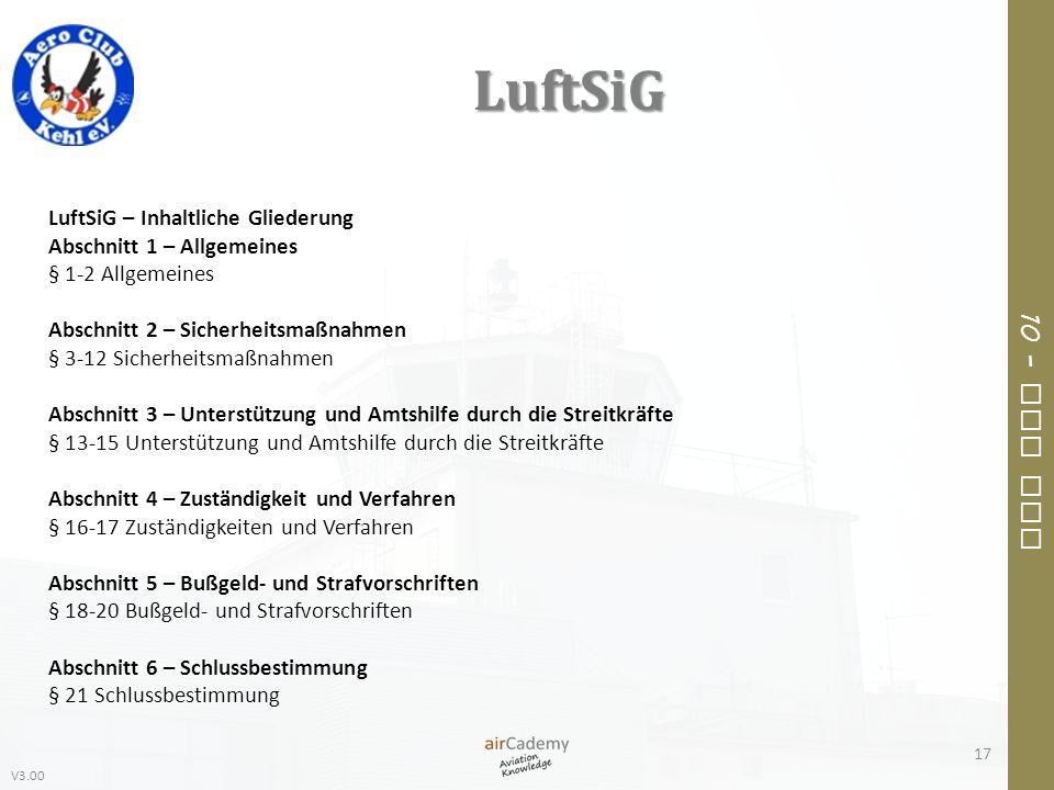 V3.00 10 – Air Law LuftSiG 17 LuftSiG – Inhaltliche Gliederung Abschnitt 1 – Allgemeines § 1-2 Allgemeines Abschnitt 2 – Sicherheitsmaßnahmen § 3-12 S