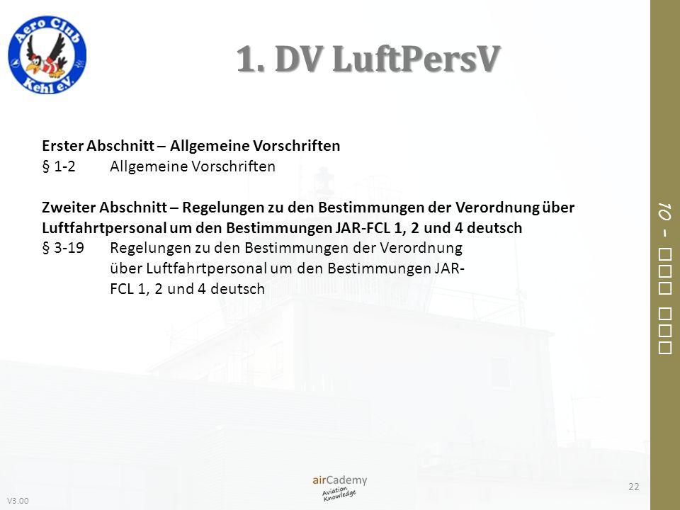 V3.00 10 – Air Law 1. DV LuftPersV 22 Erster Abschnitt – Allgemeine Vorschriften § 1-2Allgemeine Vorschriften Zweiter Abschnitt – Regelungen zu den Be