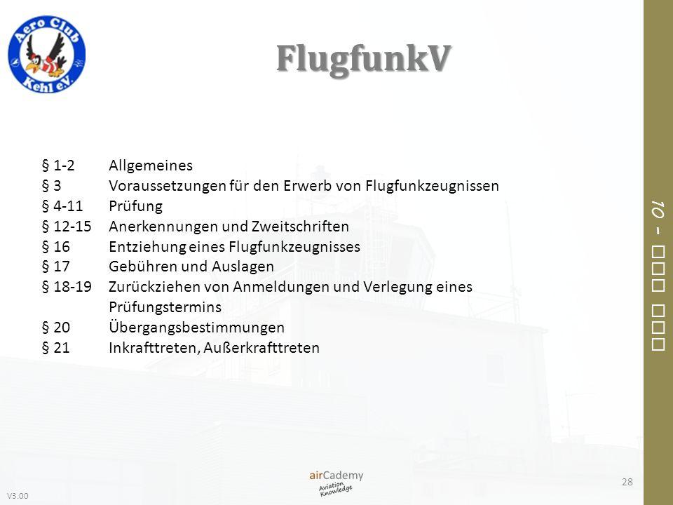 V3.00 10 – Air Law FlugfunkV 28 § 1-2Allgemeines § 3Voraussetzungen für den Erwerb von Flugfunkzeugnissen § 4-11Prüfung § 12-15Anerkennungen und Zweit