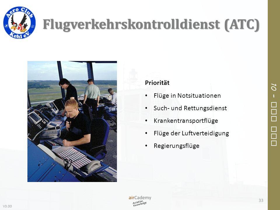 V3.00 10 – Air Law Flugverkehrskontrolldienst (ATC) 33 Priorität Flüge in Notsituationen Such- und Rettungsdienst Krankentransportflüge Flüge der Luft