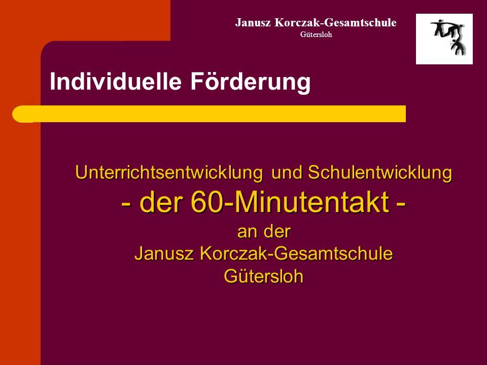 Individuelle Förderung Unterrichtsentwicklung und Schulentwicklung - der 60-Minutentakt - an der Janusz Korczak-Gesamtschule Gütersloh Gütersloh