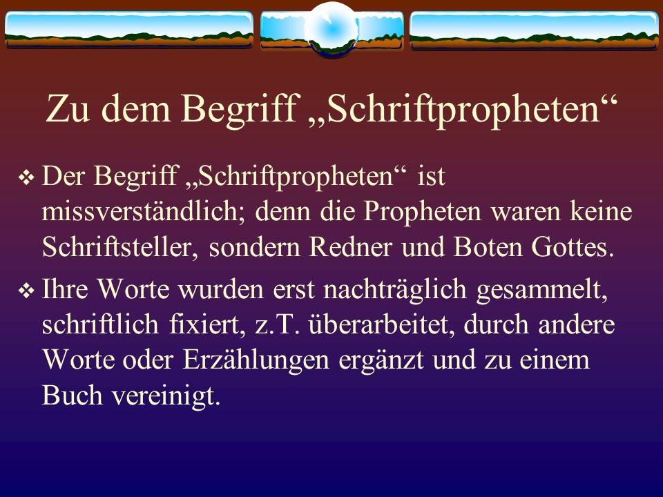 Zu dem Begriff Schriftpropheten Der Begriff Schriftpropheten ist missverständlich; denn die Propheten waren keine Schriftsteller, sondern Redner und B