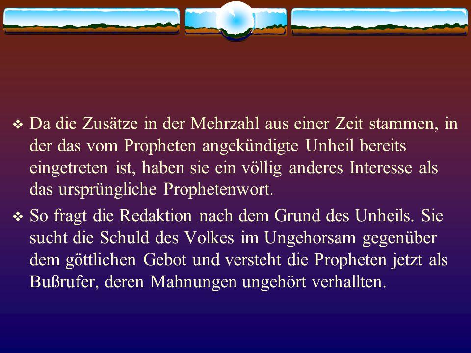 Da die Zusätze in der Mehrzahl aus einer Zeit stammen, in der das vom Propheten angekündigte Unheil bereits eingetreten ist, haben sie ein völlig ande