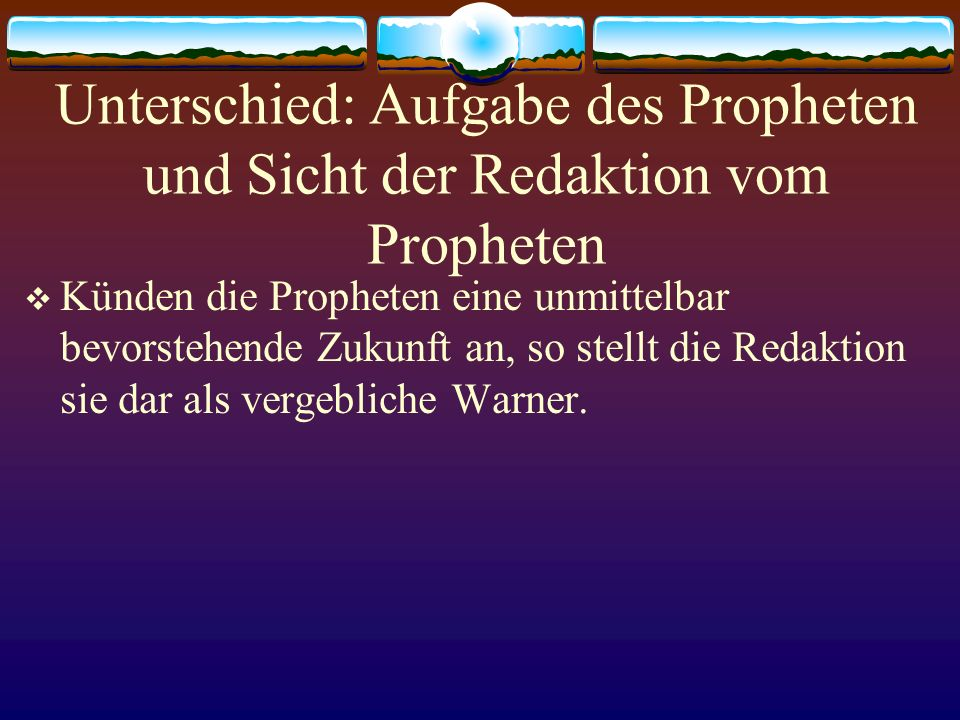 Unterschied: Aufgabe des Propheten und Sicht der Redaktion vom Propheten Künden die Propheten eine unmittelbar bevorstehende Zukunft an, so stellt die