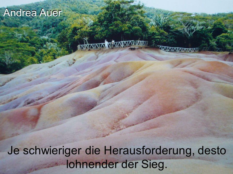 Andrea Auer Je schwieriger die Herausforderung, desto lohnender der Sieg.