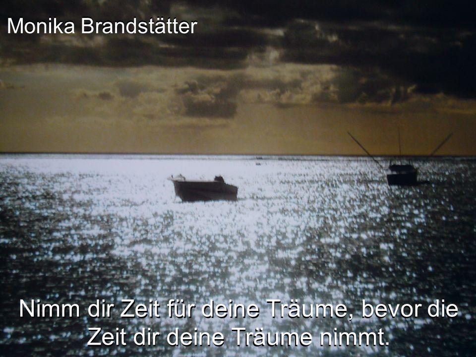 Monika Brandstätter Nimm dir Zeit für deine Träume, bevor die Zeit dir deine Träume nimmt.