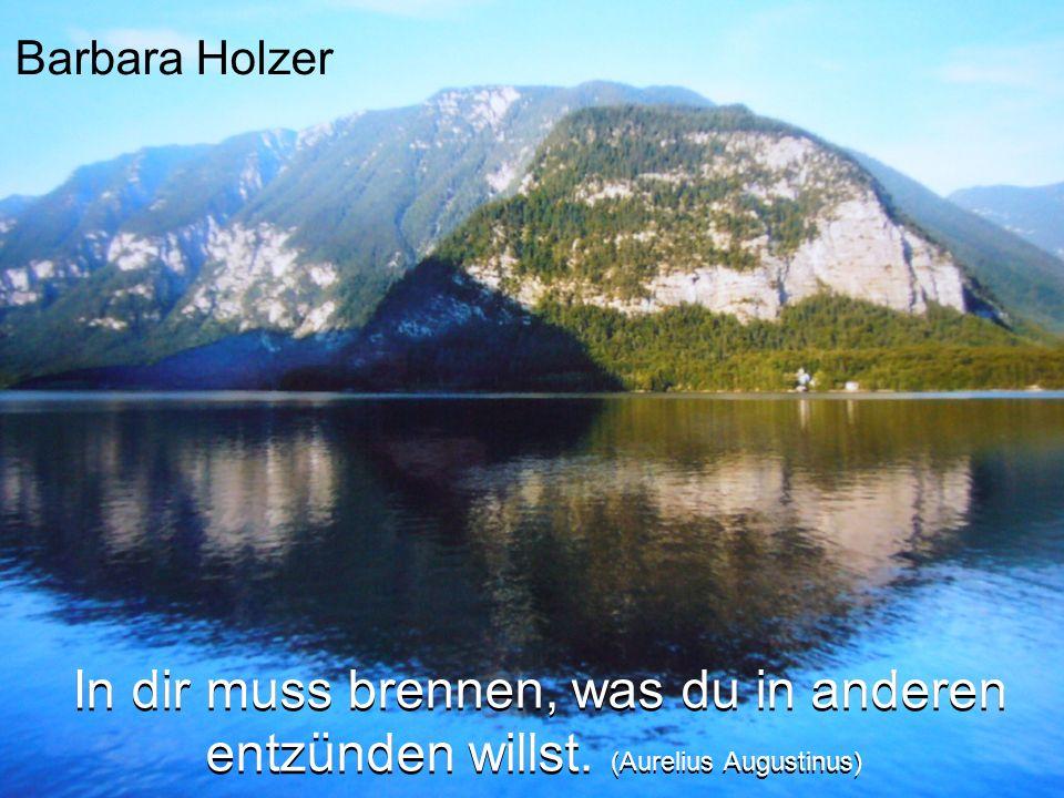 Barbara Holzer In dir muss brennen, was du in anderen entzünden willst. (Aurelius Augustinus)