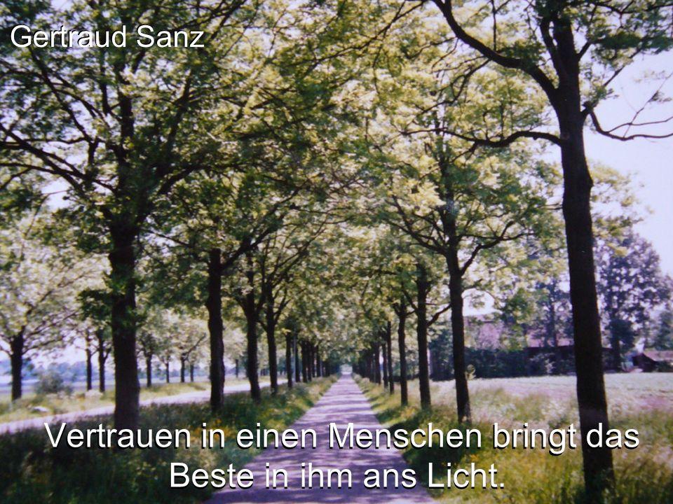 Gertraud Sanz Vertrauen in einen Menschen bringt das Beste in ihm ans Licht.