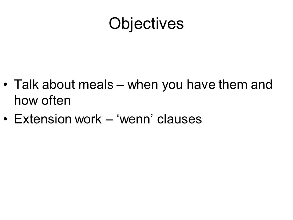 Objectives Talk about meals – when you have them and how often Extension work – wenn clauses