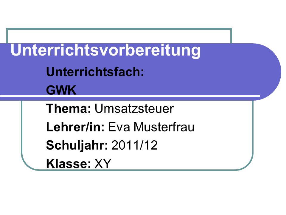 Unterrichtsvorbereitung Unterrichtsfach: GWK Thema: Umsatzsteuer Lehrer/in: Eva Musterfrau Schuljahr: 2011/12 Klasse: XY