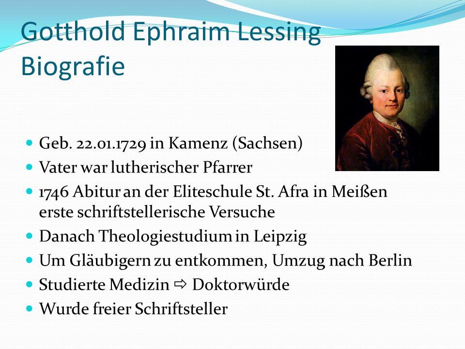 Gotthold Ephraim Lessing Biografie Geb. 22.01.1729 in Kamenz (Sachsen) Vater war lutherischer Pfarrer 1746 Abitur an der Eliteschule St. Afra in Meiße