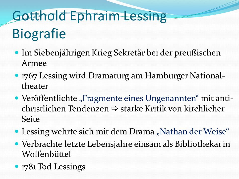 Gotthold Ephraim Lessing Allgemeines Lessing gilt als wichtigster Dichter der deutschen Aufklärung Setzte sich für Toleranz gegenüber anderen Weltreligionen ein Er hat die Entwicklung der deutschen Literatur und der Theaterwissenschaft wesentlich beeinflusst Nathan der Weise gilt als erstes weltanschauliches Ideendrama