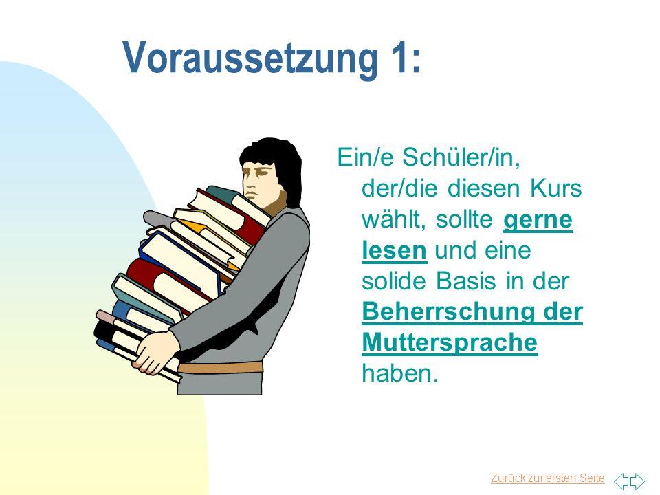 Zurück zur ersten Seite Voraussetzung 1: Ein/e Schüler/in, der/die diesen Kurs wählt, sollte gerne lesen und eine solide Basis in der Beherrschung der Muttersprache haben.