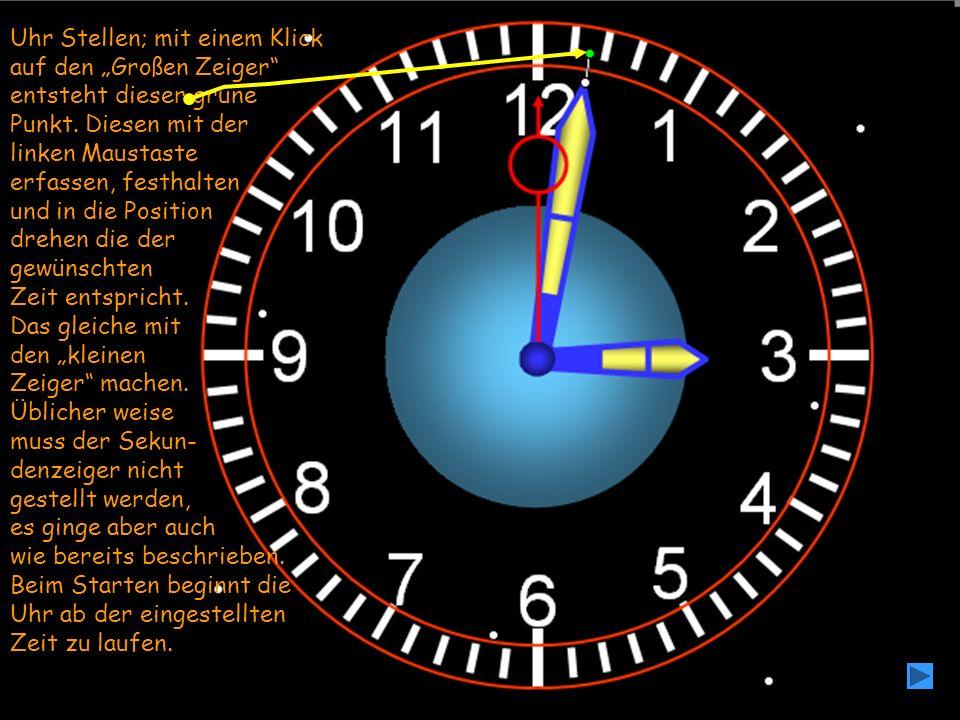 Uhr Stellen; mit einem Klick auf den Großen Zeiger entsteht dieser grüne Punkt. Diesen mit der linken Maustaste erfassen, festhalten und in die Positi
