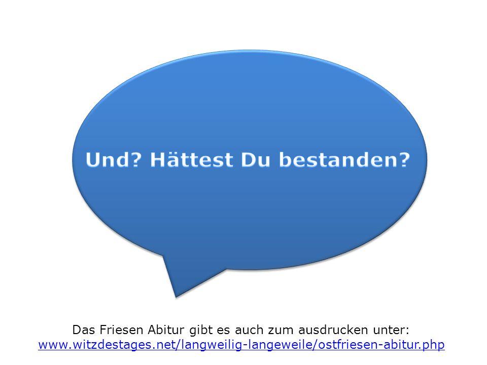 Das Friesen Abitur gibt es auch zum ausdrucken unter: www.witzdestages.net/langweilig-langeweile/ostfriesen-abitur.php www.witzdestages.net/langweilig-langeweile/ostfriesen-abitur.php