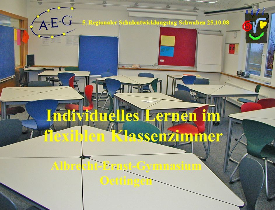 Individuelles Lernen im flexiblen Klassenzimmer Albrecht-Ernst-Gymnasium Oettingen 5. Regionaler Schulentwicklungstag Schwaben 25.10.08