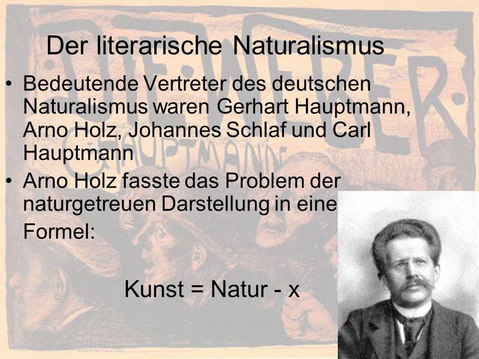 Der literarische Naturalismus Bedeutende Vertreter des deutschen Naturalismus waren Gerhart Hauptmann, Arno Holz, Johannes Schlaf und Carl Hauptmann Arno Holz fasste das Problem der naturgetreuen Darstellung in eine Formel: Kunst = Natur - x