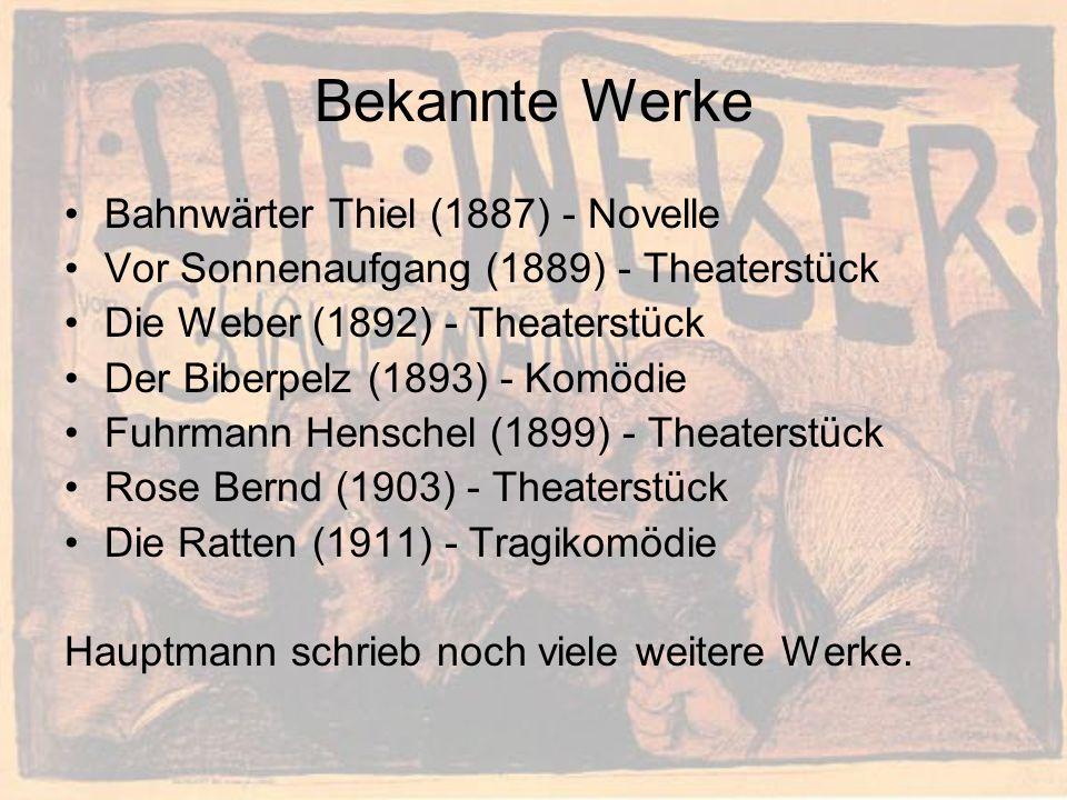 Bekannte Werke Bahnwärter Thiel (1887) - Novelle Vor Sonnenaufgang (1889) - Theaterstück Die Weber (1892) - Theaterstück Der Biberpelz (1893) - Komödie Fuhrmann Henschel (1899) - Theaterstück Rose Bernd (1903) - Theaterstück Die Ratten (1911) - Tragikomödie Hauptmann schrieb noch viele weitere Werke.