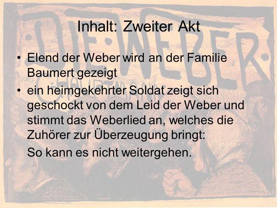 Inhalt: Zweiter Akt Elend der Weber wird an der Familie Baumert gezeigt ein heimgekehrter Soldat zeigt sich geschockt von dem Leid der Weber und stimmt das Weberlied an, welches die Zuhörer zur Überzeugung bringt: So kann es nicht weitergehen.