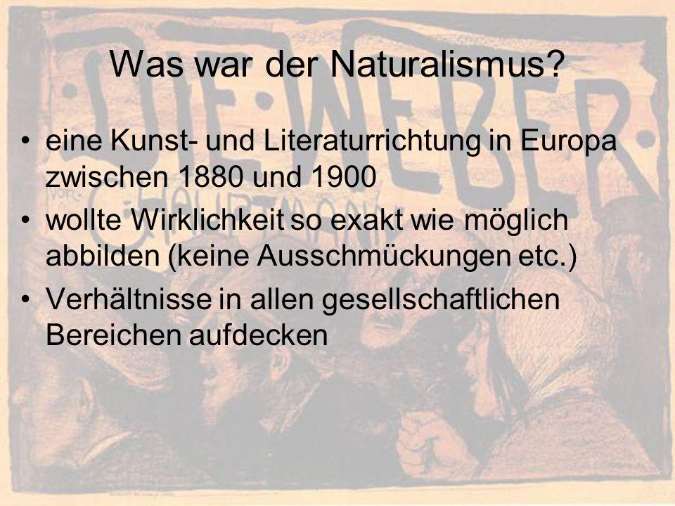 Was war der Naturalismus? eine Kunst- und Literaturrichtung in Europa zwischen 1880 und 1900 wollte Wirklichkeit so exakt wie möglich abbilden (keine