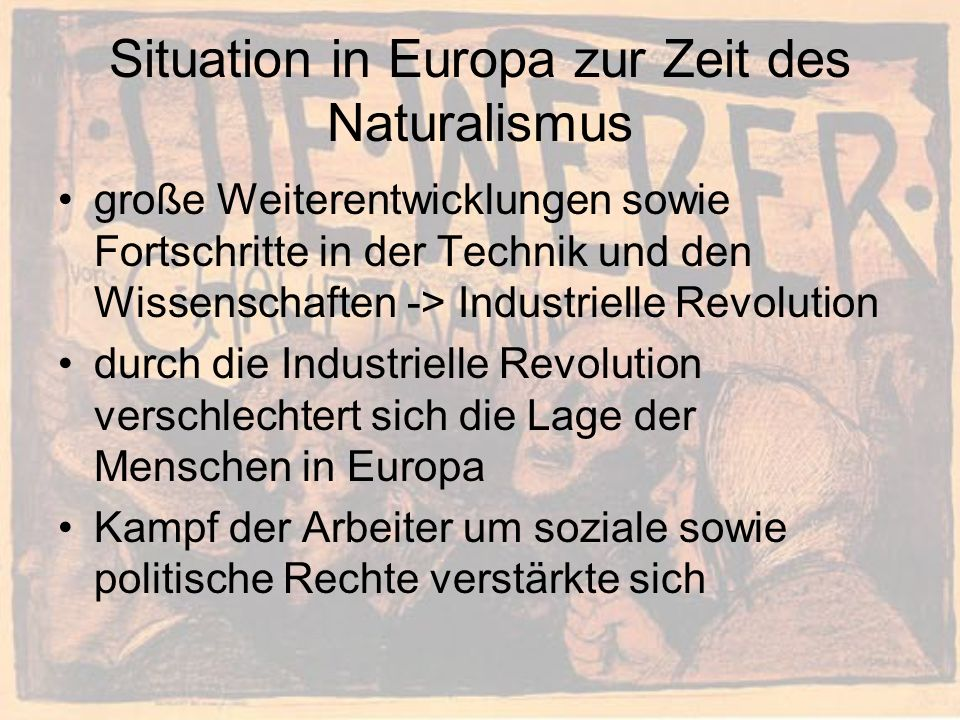 Situation in Europa zur Zeit des Naturalismus große Weiterentwicklungen sowie Fortschritte in der Technik und den Wissenschaften -> Industrielle Revolution durch die Industrielle Revolution verschlechtert sich die Lage der Menschen in Europa Kampf der Arbeiter um soziale sowie politische Rechte verstärkte sich
