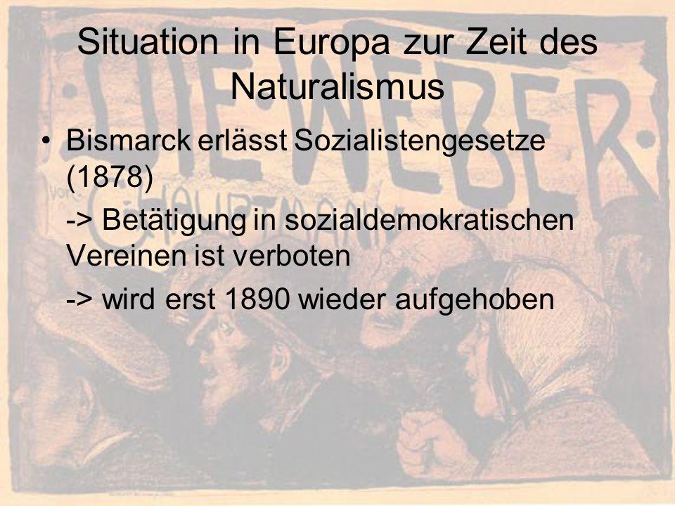 Situation in Europa zur Zeit des Naturalismus Bismarck erlässt Sozialistengesetze (1878) -> Betätigung in sozialdemokratischen Vereinen ist verboten -> wird erst 1890 wieder aufgehoben