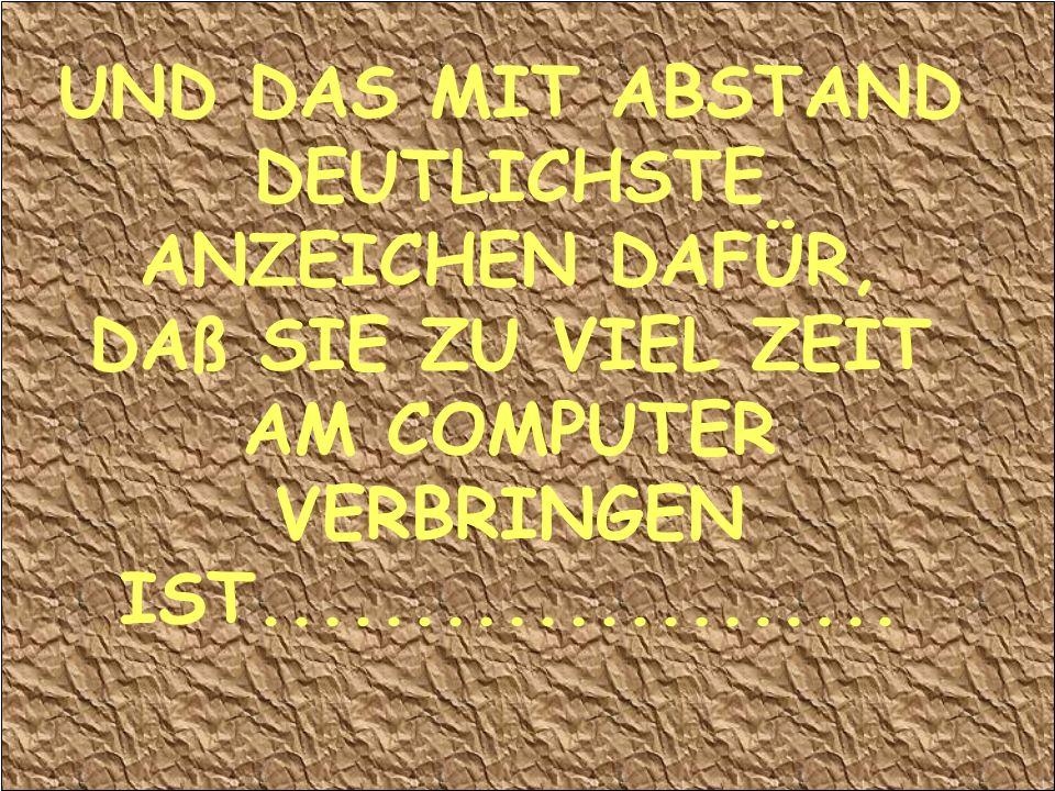 UND DAS MIT ABSTAND DEUTLICHSTE ANZEICHEN DAFÜR, DAß SIE ZU VIEL ZEIT AM COMPUTER VERBRINGEN IST.....................