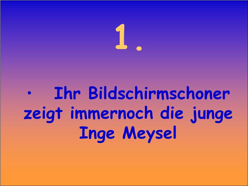 1. Ihr Bildschirmschoner zeigt immernoch die junge Inge Meysel