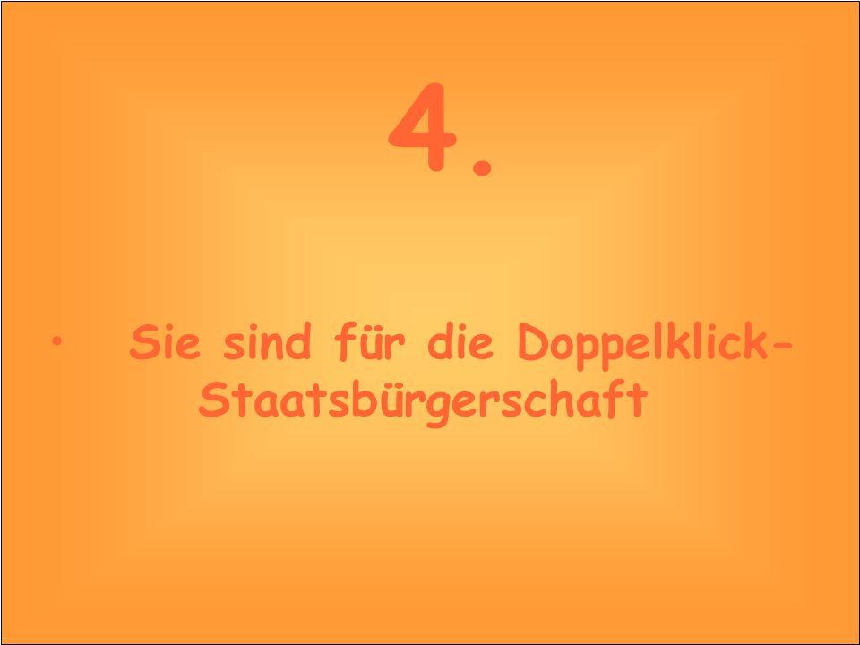 4. Sie sind für die Doppelklick- Staatsbürgerschaft