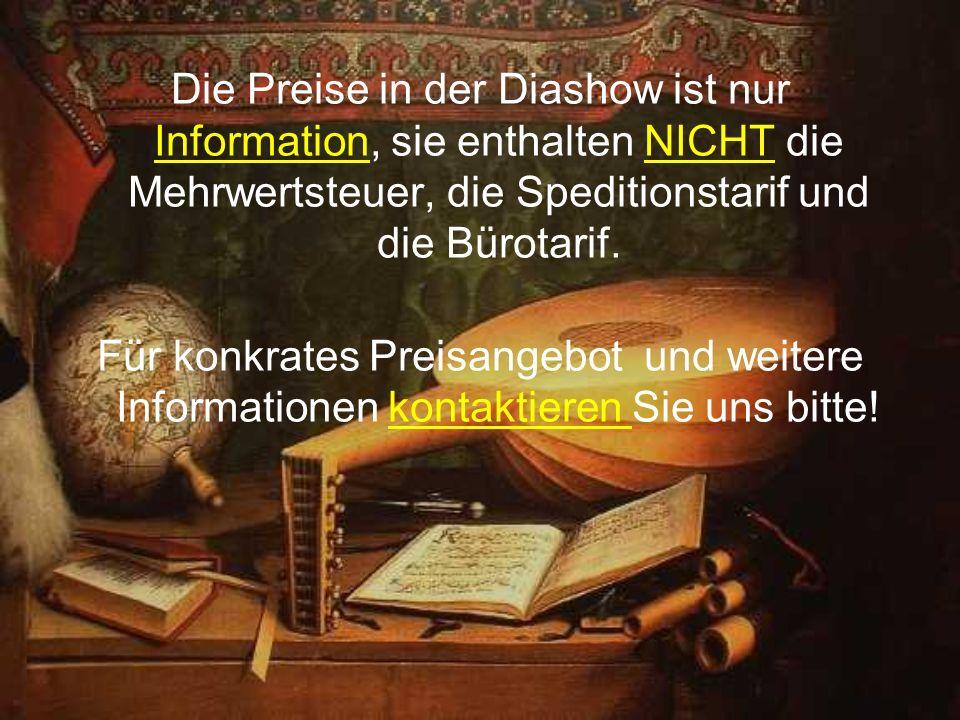 Die Preise in der Diashow ist nur Information, sie enthalten NICHT die Mehrwertsteuer, die Speditionstarif und die Bürotarif. Für konkrates Preisangeb